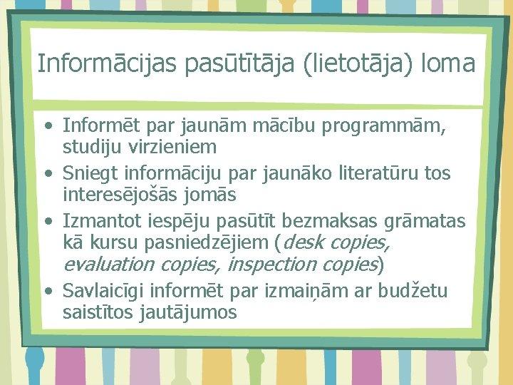 Informācijas pasūtītāja (lietotāja) loma • Informēt par jaunām mācību programmām, studiju virzieniem • Sniegt
