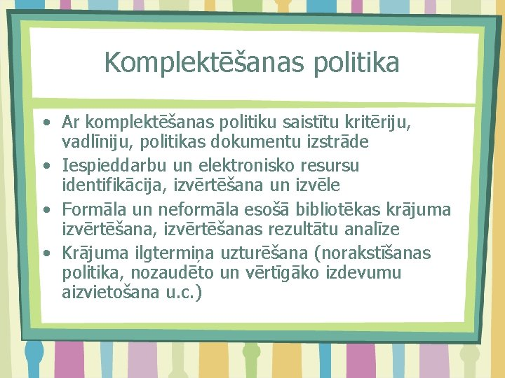 Komplektēšanas politika • Ar komplektēšanas politiku saistītu kritēriju, vadlīniju, politikas dokumentu izstrāde • Iespieddarbu
