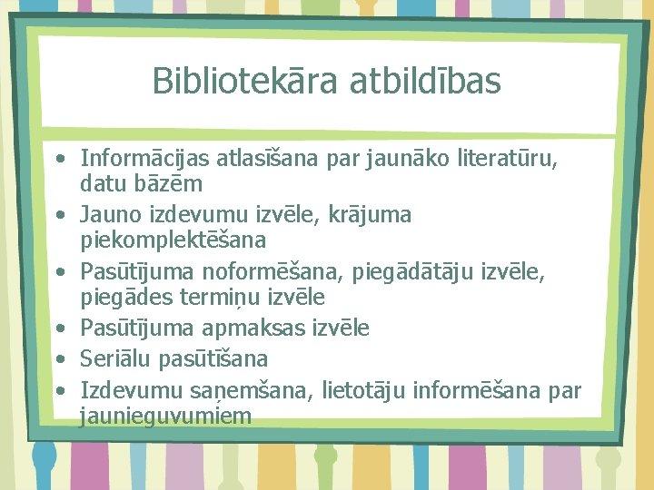 Bibliotekāra atbildības • Informācijas atlasīšana par jaunāko literatūru, datu bāzēm • Jauno izdevumu izvēle,
