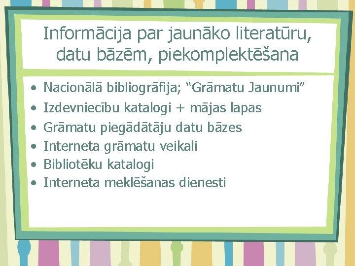 """Informācija par jaunāko literatūru, datu bāzēm, piekomplektēšana • • • Nacionālā bibliogrāfija; """"Grāmatu Jaunumi"""""""