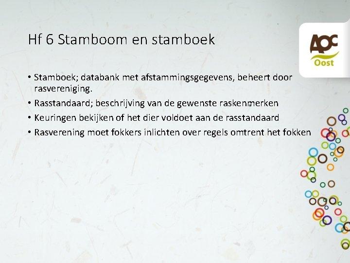 Hf 6 Stamboom en stamboek • Stamboek; databank met afstammingsgegevens, beheert door rasvereniging. •