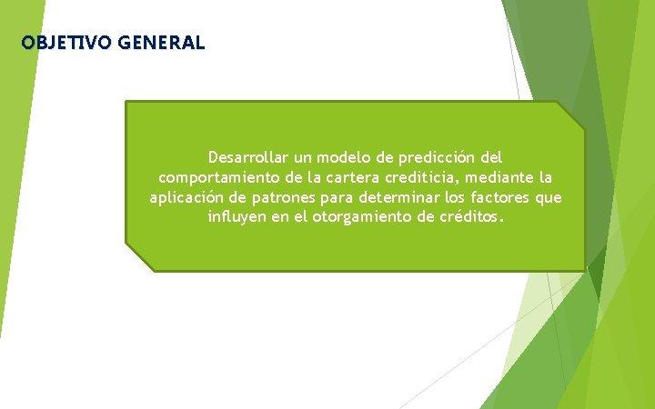 OBJETIVO GENERAL Desarrollar un modelo de predicción del comportamiento de la cartera crediticia, mediante