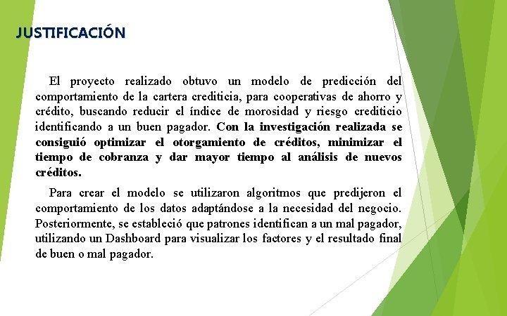 JUSTIFICACIÓN El proyecto realizado obtuvo un modelo de predicción del comportamiento de la cartera