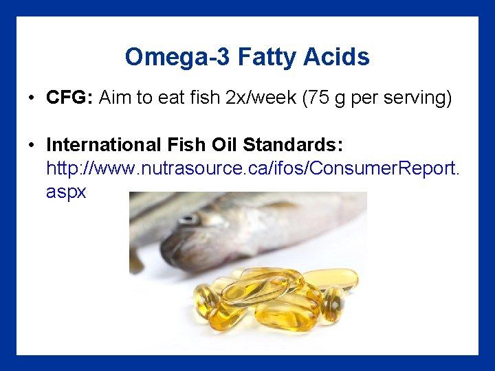 Omega-3 Fatty Acids • CFG: Aim to eat fish 2 x/week (75 g per