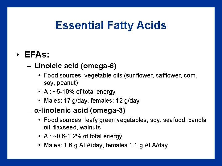 Essential Fatty Acids • EFAs: – Linoleic acid (omega-6) • Food sources: vegetable oils