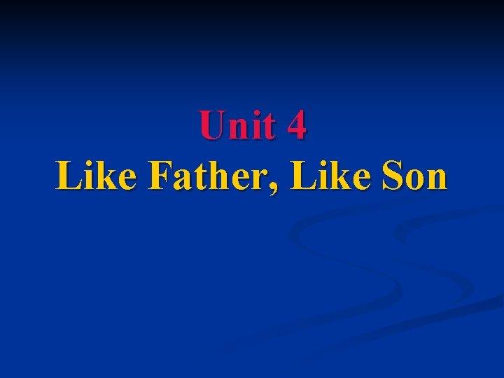 Unit 4 Like Father, Like Son