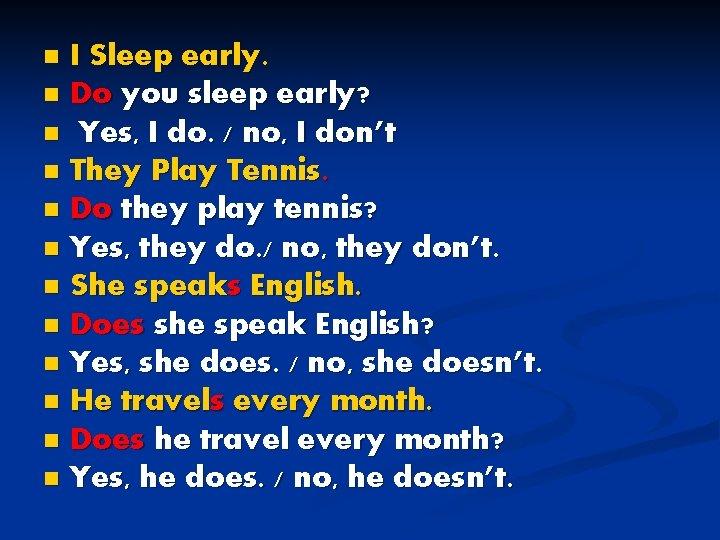 I Sleep early. n Do you sleep early? n Yes, I do. / no,