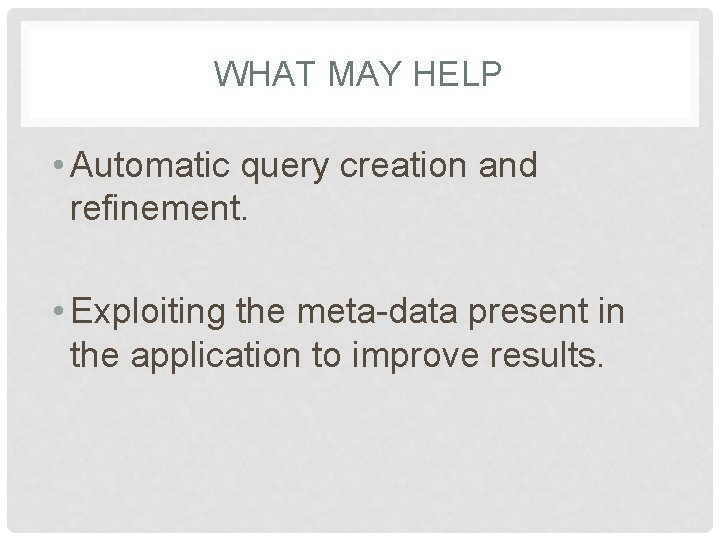 WHAT MAY HELP • Automatic query creation and refinement. • Exploiting the meta-data present