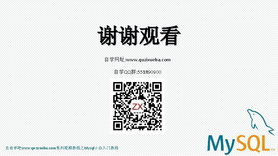 谢谢观看 自学网址: www. quzixueba. com 自学QQ群: 551890900 去自学吧www. quzixueba. com系列视频教程之Mysql小白入门教程
