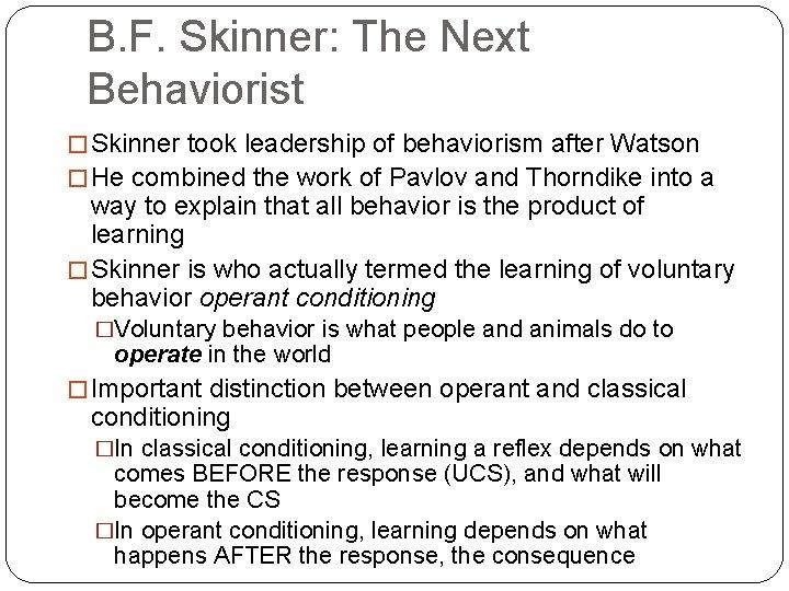 B. F. Skinner: The Next Behaviorist � Skinner took leadership of behaviorism after Watson