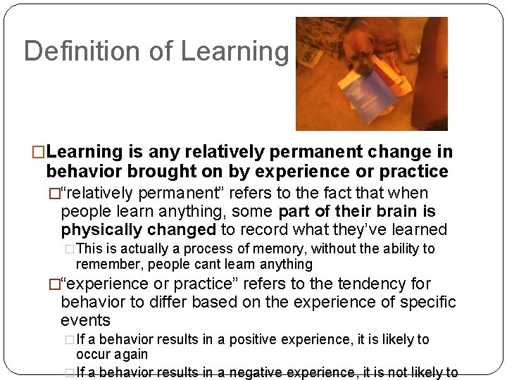 Definition of Learning �Learning is any relatively permanent change in behavior brought on by