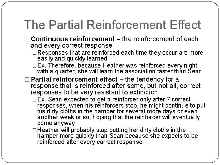 The Partial Reinforcement Effect � Continuous reinforcement – the reinforcement of each and every