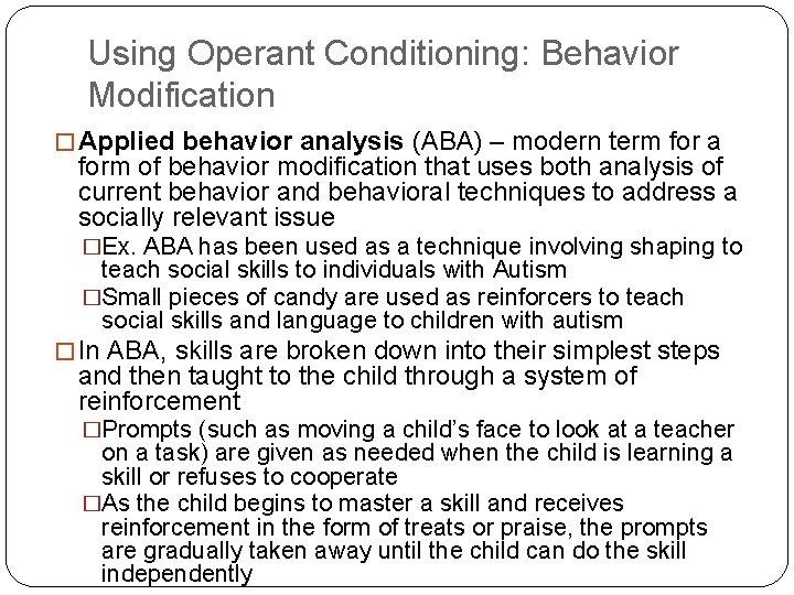 Using Operant Conditioning: Behavior Modification � Applied behavior analysis (ABA) – modern term for
