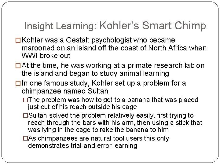Insight Learning: Kohler's Smart Chimp � Kohler was a Gestalt psychologist who became marooned