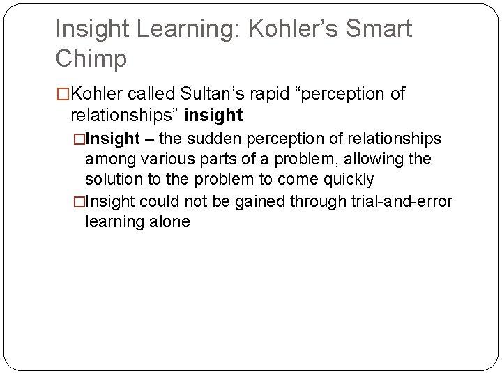 """Insight Learning: Kohler's Smart Chimp �Kohler called Sultan's rapid """"perception of relationships"""" insight �Insight"""