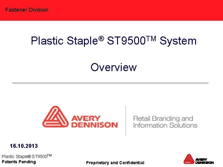 Fastener Division Plastic Staple® ST 9500 TM System Overview 16. 10. 2013 Plastic Staple®