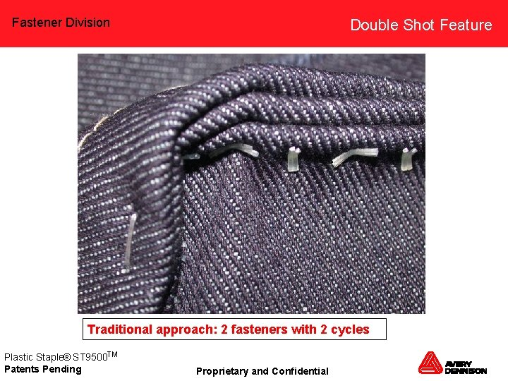 Fastener Division Double Shot Feature Traditional approach: 2 fasteners with 2 cycles Plastic Staple®