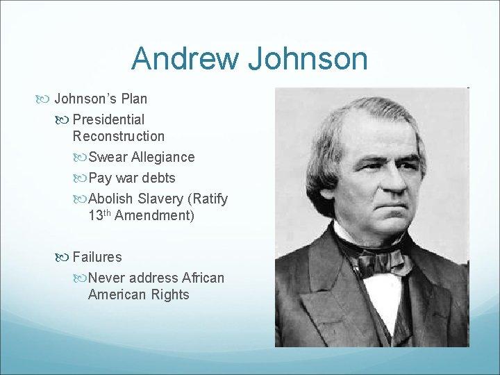 Andrew Johnson's Plan Presidential Reconstruction Swear Allegiance Pay war debts Abolish Slavery (Ratify 13