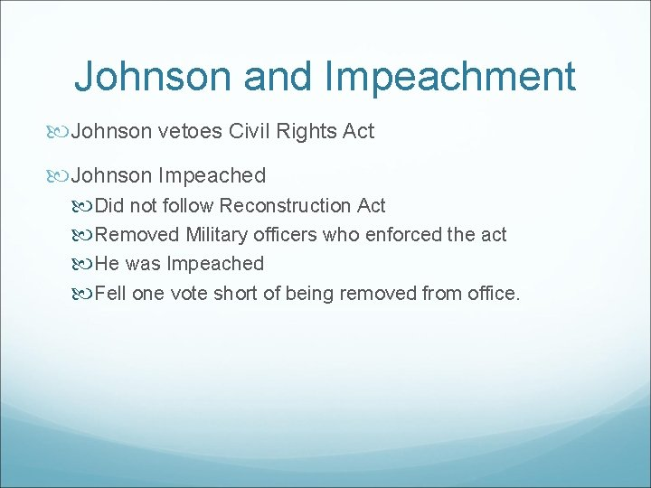 Johnson and Impeachment Johnson vetoes Civil Rights Act Johnson Impeached Did not follow Reconstruction