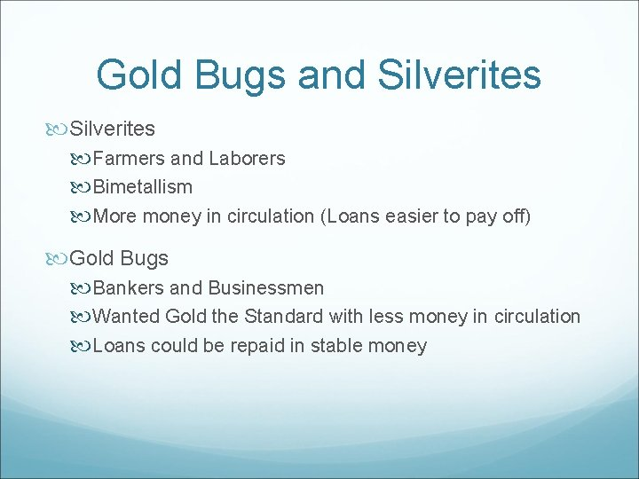 Gold Bugs and Silverites Farmers and Laborers Bimetallism More money in circulation (Loans easier