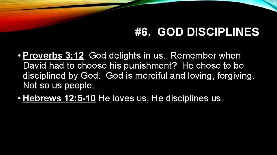 #6. GOD DISCIPLINES • Proverbs 3: 12 God delights in us. Remember when David
