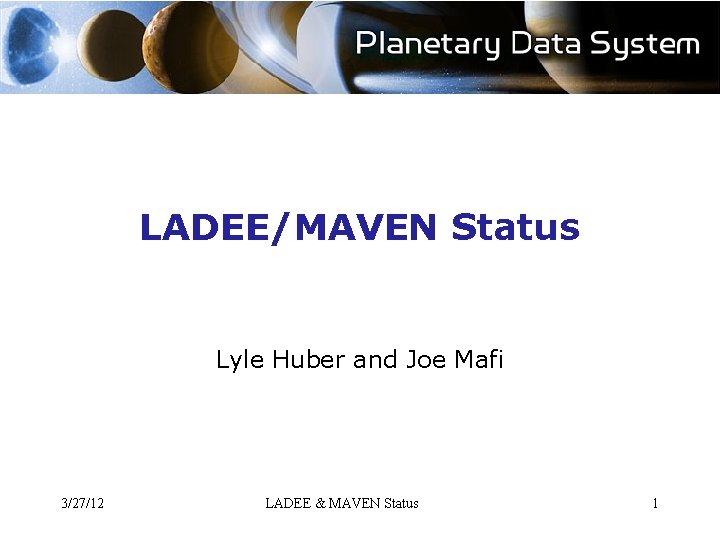 LADEE/MAVEN Status Lyle Huber and Joe Mafi 3/27/12 LADEE & MAVEN Status 1