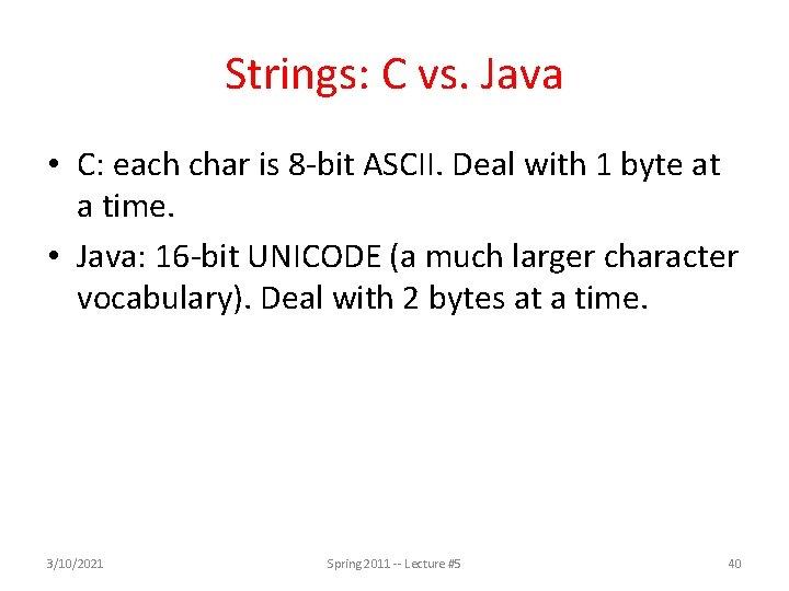 Strings: C vs. Java • C: each char is 8 -bit ASCII. Deal with
