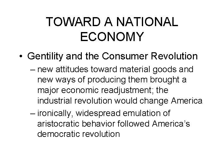 TOWARD A NATIONAL ECONOMY • Gentility and the Consumer Revolution – new attitudes toward