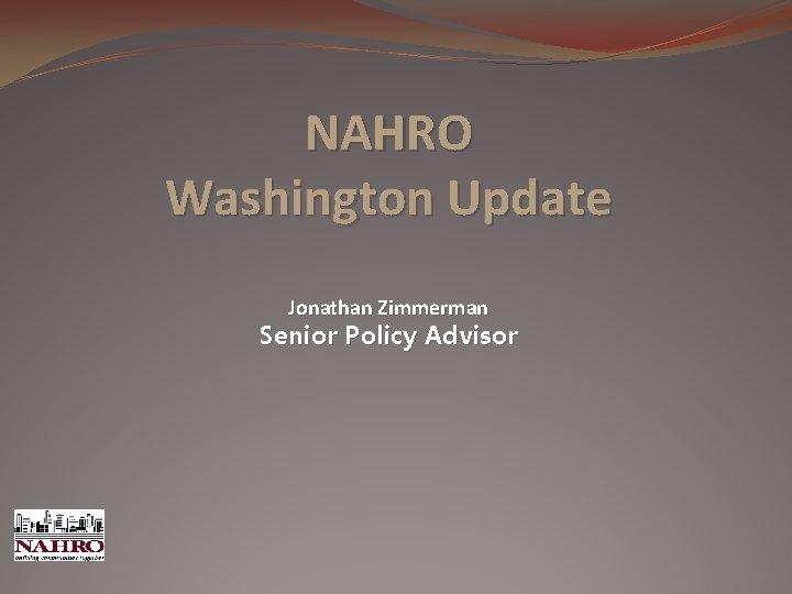 NAHRO Washington Update Jonathan Zimmerman Senior Policy Advisor
