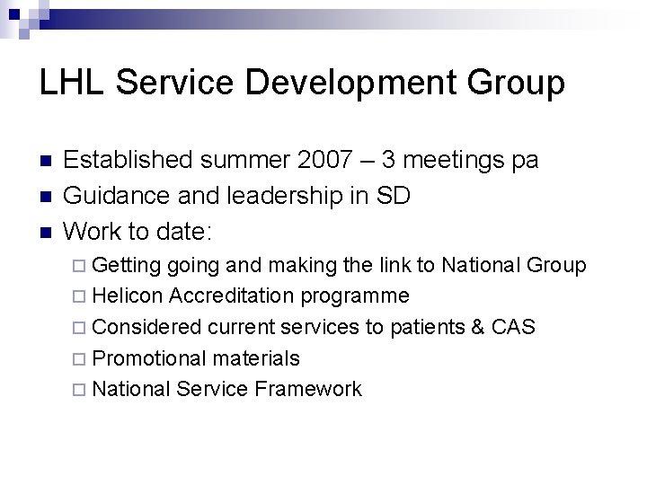LHL Service Development Group n n n Established summer 2007 – 3 meetings pa