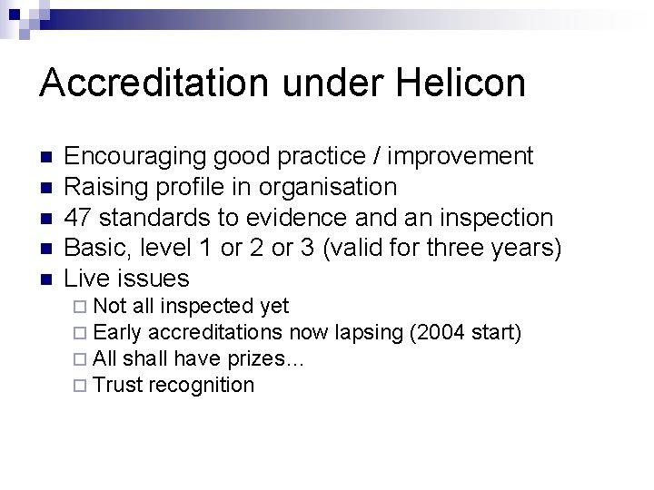 Accreditation under Helicon n n Encouraging good practice / improvement Raising profile in organisation