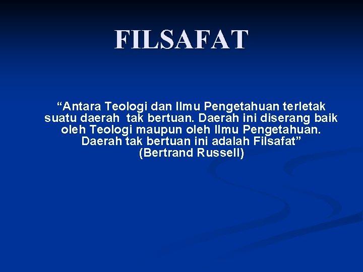 """FILSAFAT """"Antara Teologi dan Ilmu Pengetahuan terletak suatu daerah tak bertuan. Daerah ini diserang"""