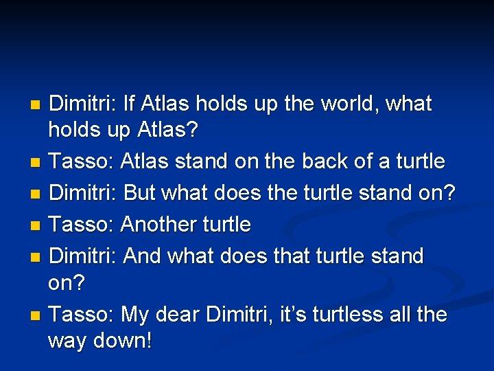 Dimitri: If Atlas holds up the world, what holds up Atlas? n Tasso: Atlas