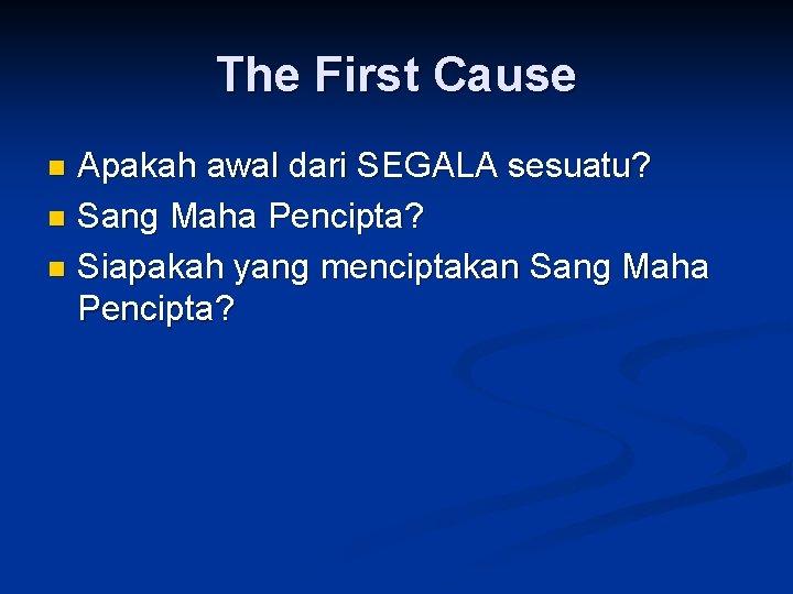 The First Cause Apakah awal dari SEGALA sesuatu? n Sang Maha Pencipta? n Siapakah