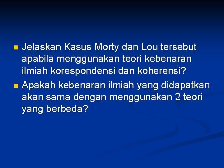 Jelaskan Kasus Morty dan Lou tersebut apabila menggunakan teori kebenaran ilmiah korespondensi dan koherensi?