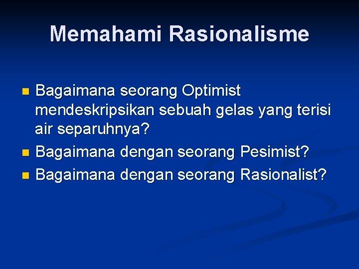 Memahami Rasionalisme Bagaimana seorang Optimist mendeskripsikan sebuah gelas yang terisi air separuhnya? n Bagaimana