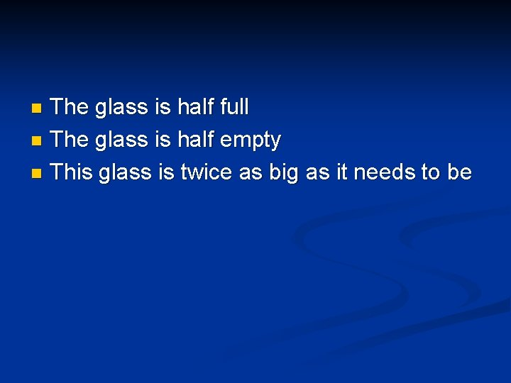 The glass is half full n The glass is half empty n This glass