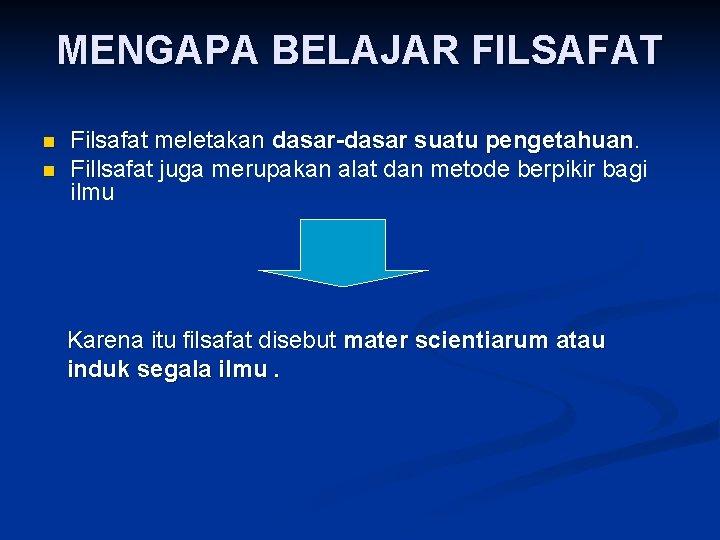MENGAPA BELAJAR FILSAFAT n n Filsafat meletakan dasar-dasar suatu pengetahuan. Fillsafat juga merupakan alat