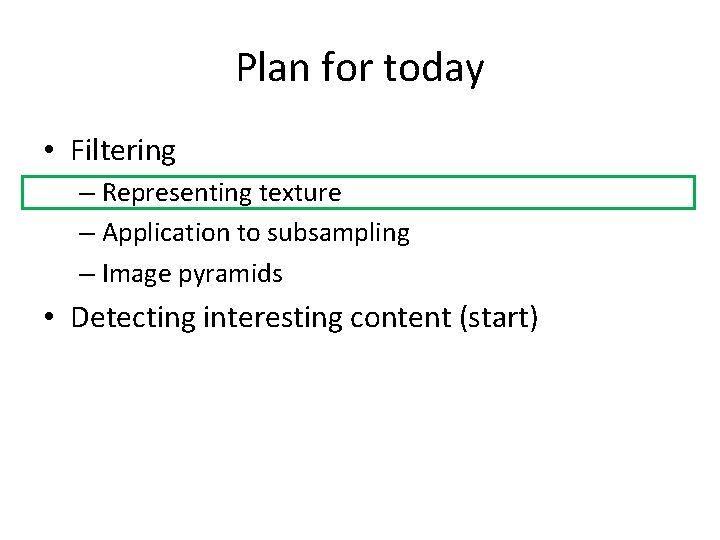 Plan for today • Filtering – Representing texture – Application to subsampling – Image