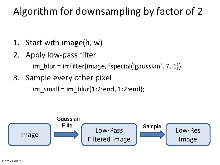Algorithm for downsampling by factor of 2 1. Start with image(h, w) 2. Apply