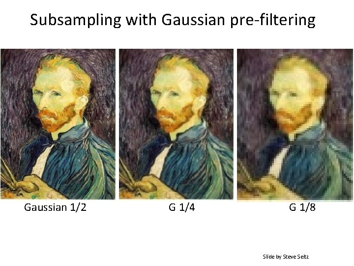 Subsampling with Gaussian pre-filtering Gaussian 1/2 G 1/4 G 1/8 Slide by Steve Seitz