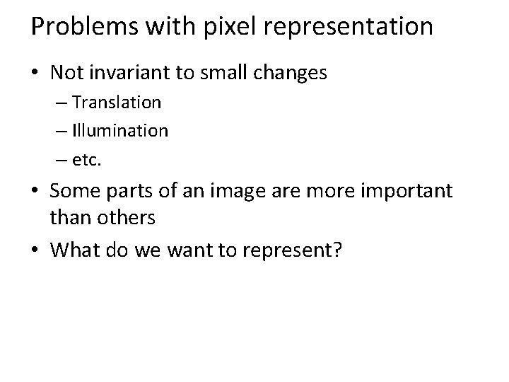 Problems with pixel representation • Not invariant to small changes – Translation – Illumination
