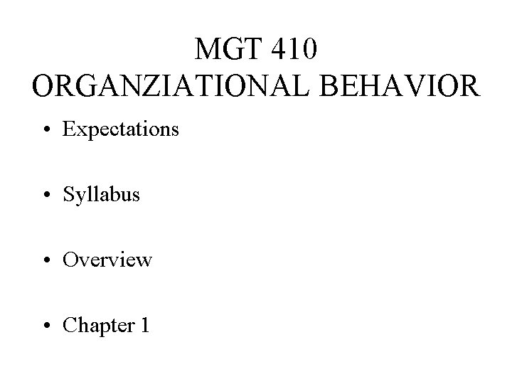 MGT 410 ORGANZIATIONAL BEHAVIOR • Expectations • Syllabus • Overview • Chapter 1