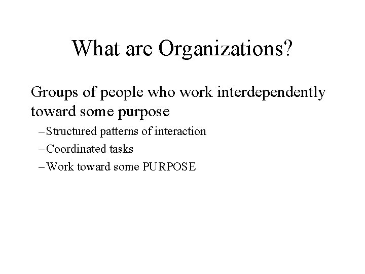 What are Organizations? Groups of people who work interdependently toward some purpose – Structured