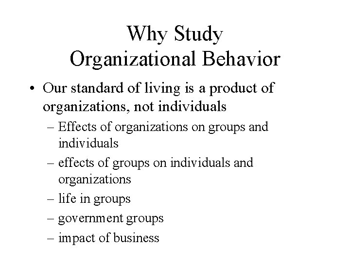 Why Study Organizational Behavior • Our standard of living is a product of organizations,