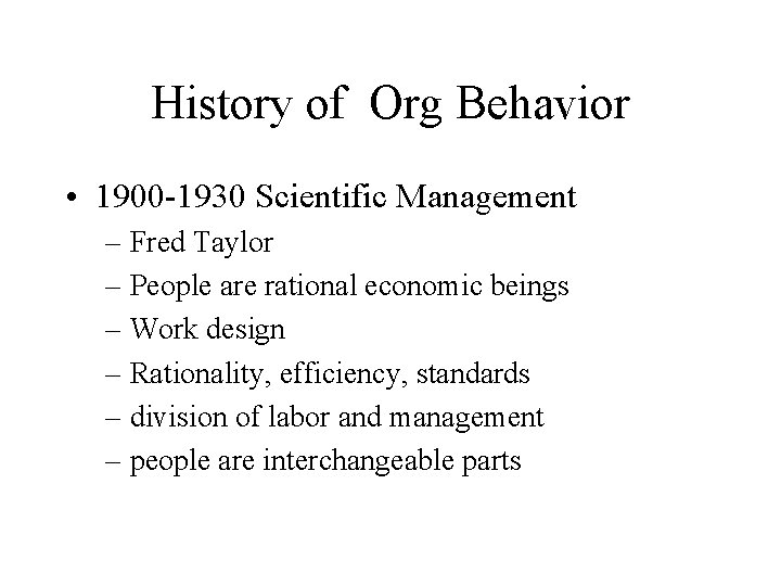 History of Org Behavior • 1900 -1930 Scientific Management – Fred Taylor – People