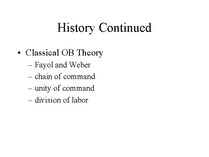 History Continued • Classical OB Theory – Fayol and Weber – chain of command