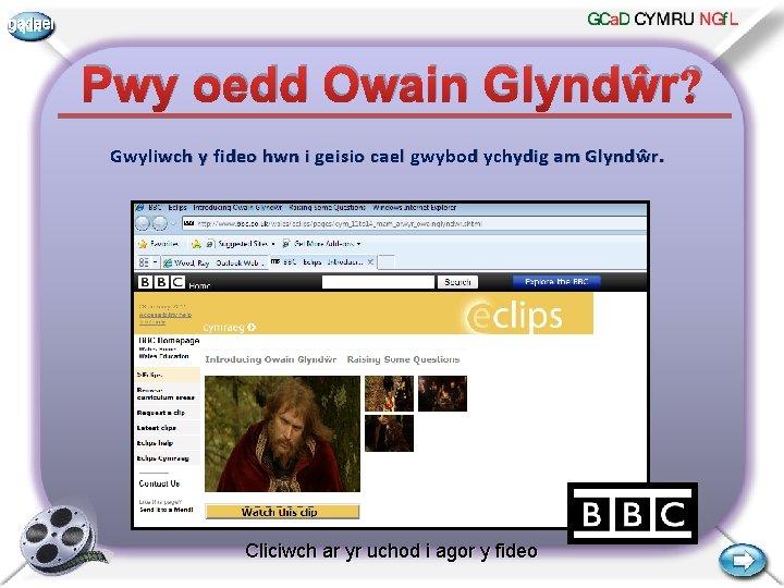 gadael Pwy oedd Owain Glyndŵr? Gwyliwch y fideo hwn i geisio cael gwybod ychydig