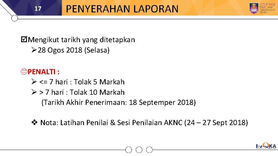 17 PENYERAHAN LAPORAN Mengikut tarikh yang ditetapkan 28 Ogos 2018 (Selasa) KPENALTI : <=