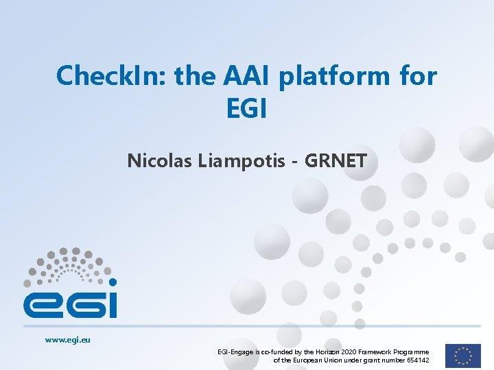 Check. In: the AAI platform for EGI Nicolas Liampotis - GRNET www. egi. eu
